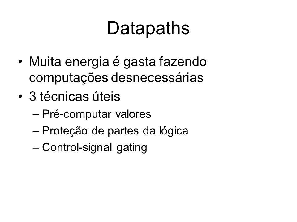 Datapaths Muita energia é gasta fazendo computações desnecessárias