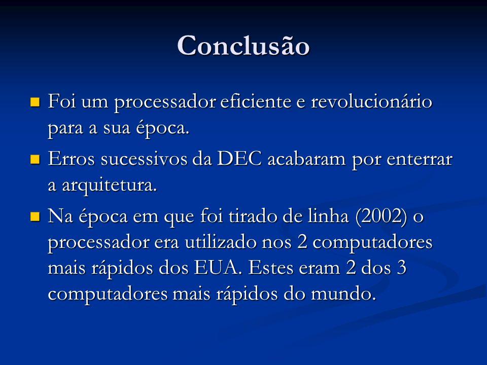 Conclusão Foi um processador eficiente e revolucionário para a sua época. Erros sucessivos da DEC acabaram por enterrar a arquitetura.