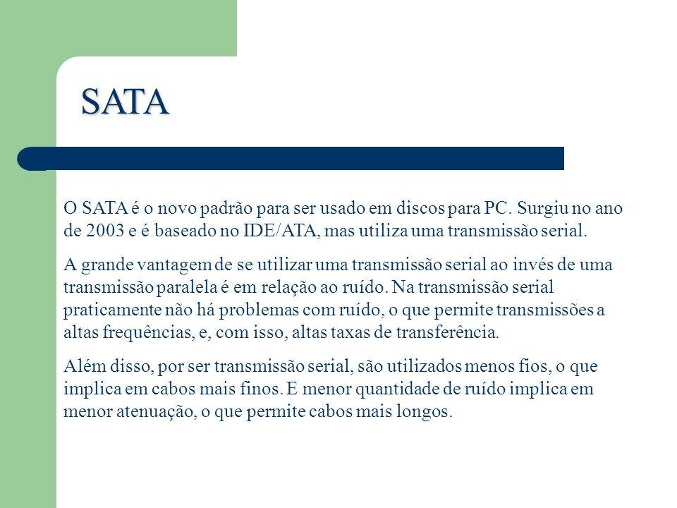 SATA O SATA é o novo padrão para ser usado em discos para PC. Surgiu no ano de 2003 e é baseado no IDE/ATA, mas utiliza uma transmissão serial.