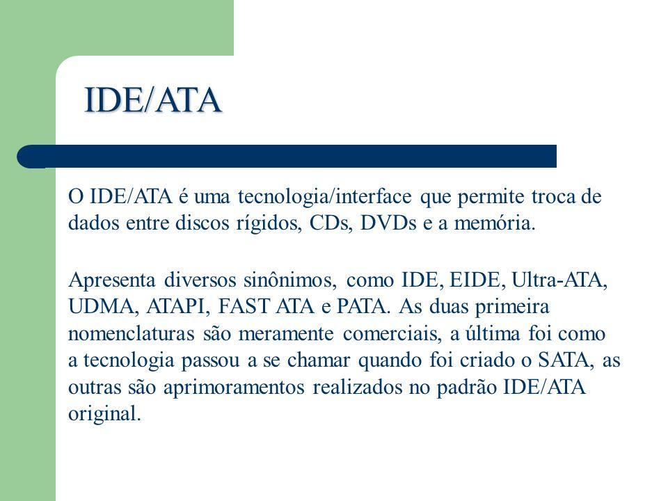 IDE/ATA O IDE/ATA é uma tecnologia/interface que permite troca de dados entre discos rígidos, CDs, DVDs e a memória.
