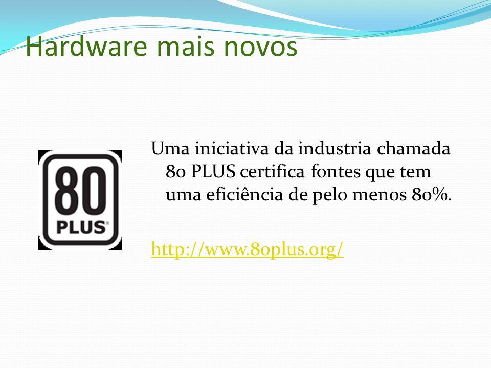 Hardware mais novos Uma iniciativa da industria chamada 80 PLUS certifica fontes que tem uma eficiência de pelo menos 80%.