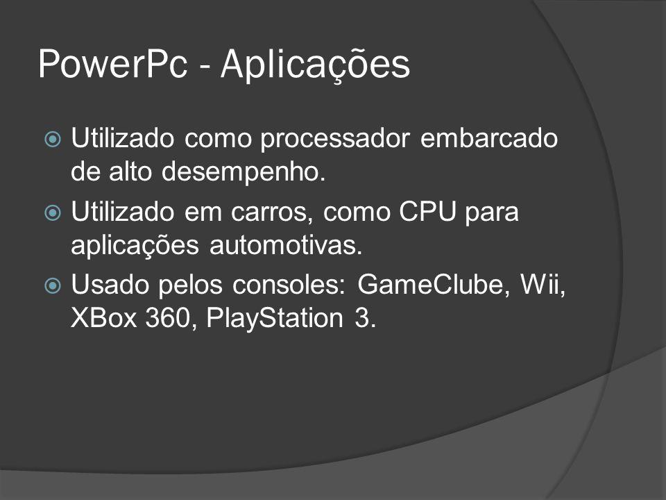 PowerPc - Aplicações Utilizado como processador embarcado de alto desempenho. Utilizado em carros, como CPU para aplicações automotivas.