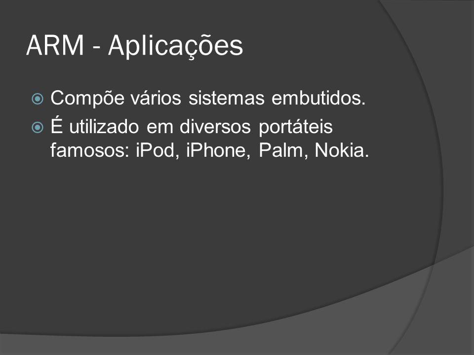 ARM - Aplicações Compõe vários sistemas embutidos.