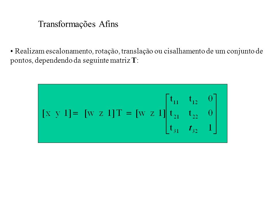 Transformações Afins Realizam escalonamento, rotação, translação ou cisalhamento de um conjunto de pontos, dependendo da seguinte matriz T: