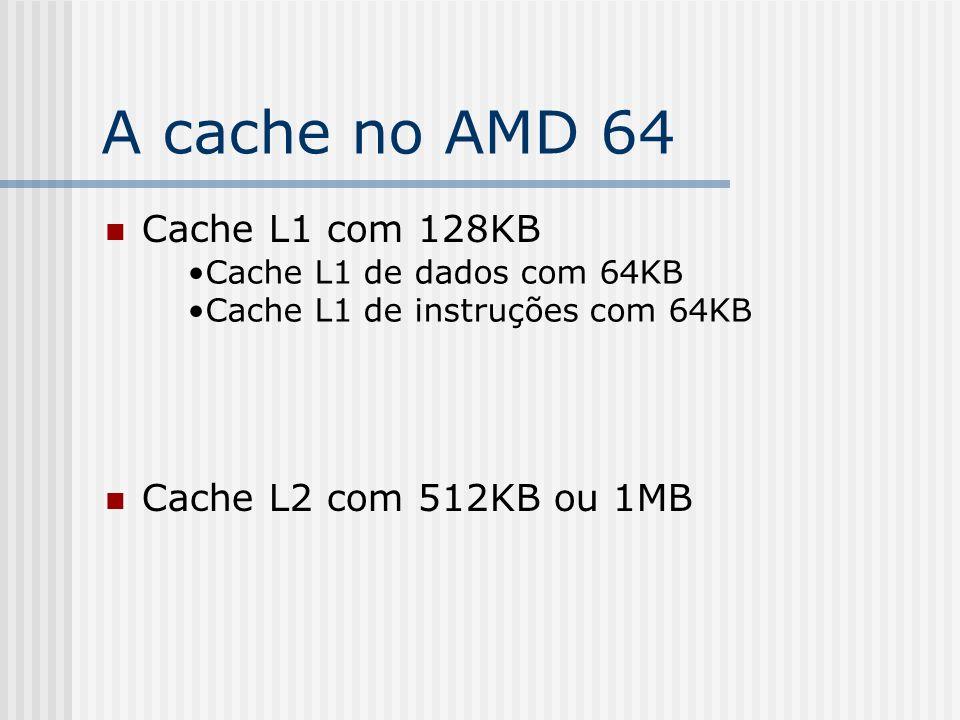 A cache no AMD 64 Cache L1 com 128KB Cache L2 com 512KB ou 1MB