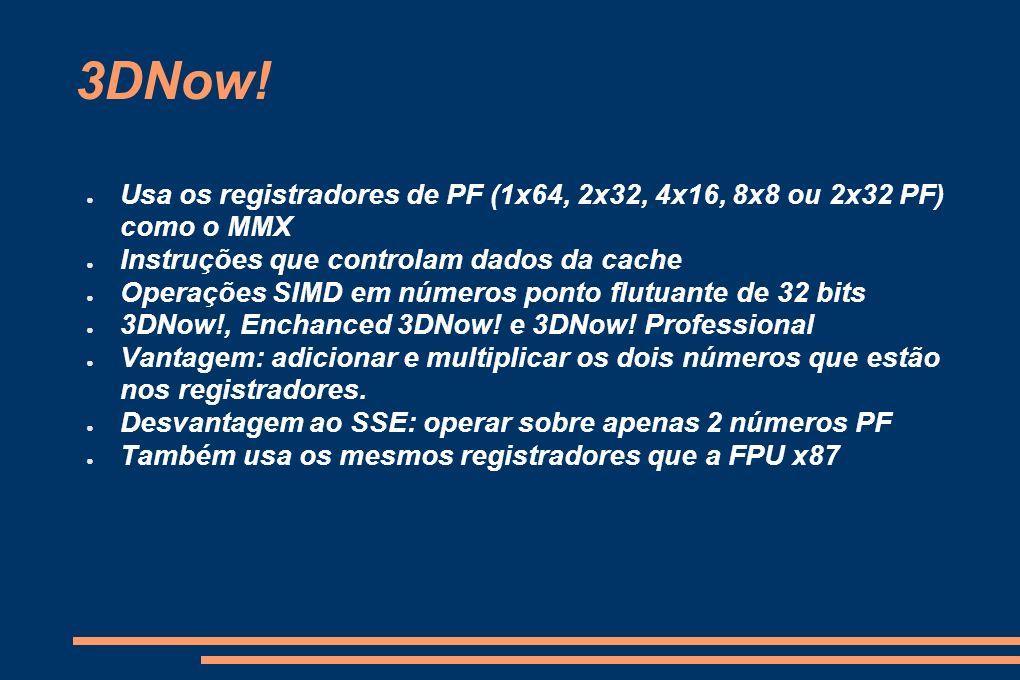 3DNow! Usa os registradores de PF (1x64, 2x32, 4x16, 8x8 ou 2x32 PF) como o MMX. Instruções que controlam dados da cache.