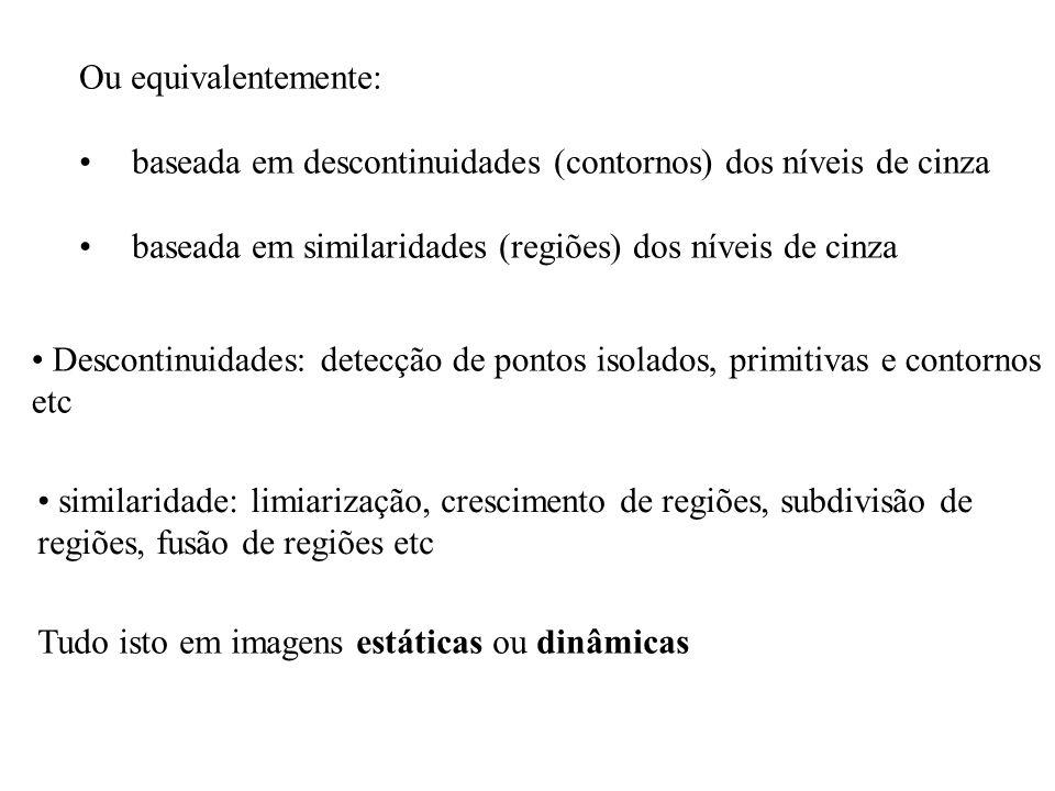 Ou equivalentemente:baseada em descontinuidades (contornos) dos níveis de cinza. baseada em similaridades (regiões) dos níveis de cinza.