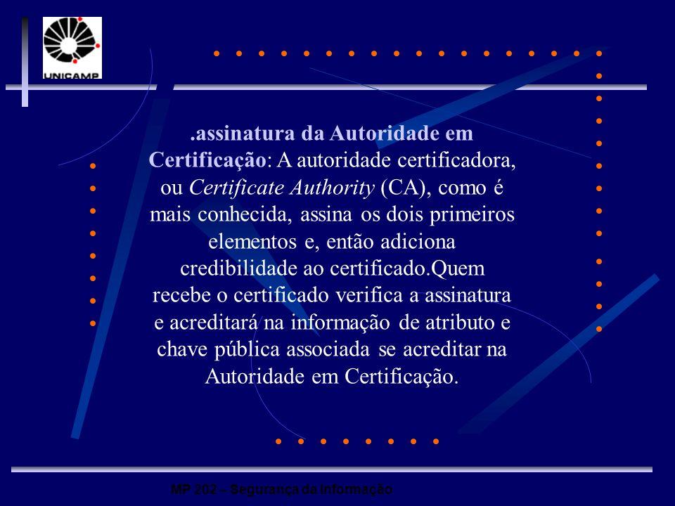 .assinatura da Autoridade em Certificação: A autoridade certificadora, ou Certificate Authority (CA), como é mais conhecida, assina os dois primeiros elementos e, então adiciona credibilidade ao certificado.Quem recebe o certificado verifica a assinatura e acreditará na informação de atributo e chave pública associada se acreditar na Autoridade em Certificação.
