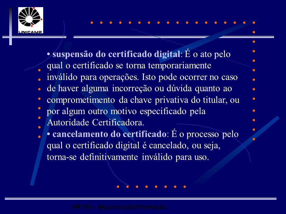 • suspensão do certificado digital: É o ato pelo qual o certificado se torna temporariamente inválido para operações. Isto pode ocorrer no caso de haver alguma incorreção ou dúvida quanto ao comprometimento da chave privativa do titular, ou por algum outro motivo especificado pela Autoridade Certificadora.
