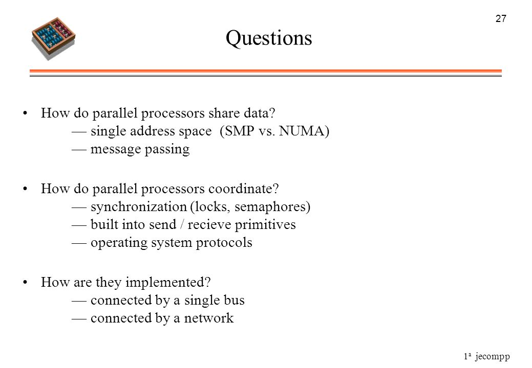 27 Questions. How do parallel processors share data — single address space (SMP vs. NUMA) — message passing.