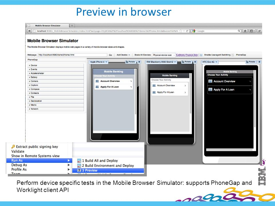 Preview in browser Perform device specific tests in the Mobile Browser Simulator: supports PhoneGap and Worklight client API.