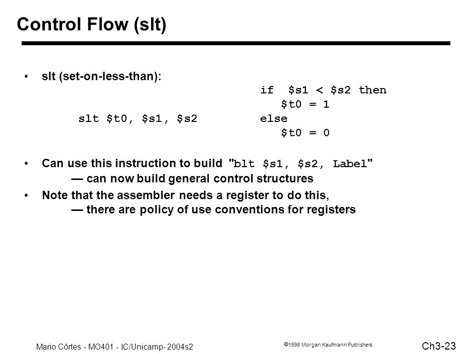 Control Flow (slt) slt (set-on-less-than): if $s1 < $s2 then $t0 = 1 slt $t0, $s1, $s2 else $t0 = 0.