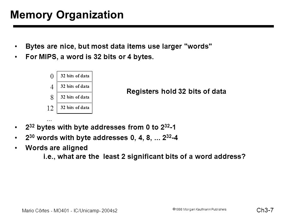 Memory OrganizationBytes are nice, but most data items use larger words For MIPS, a word is 32 bits or 4 bytes.
