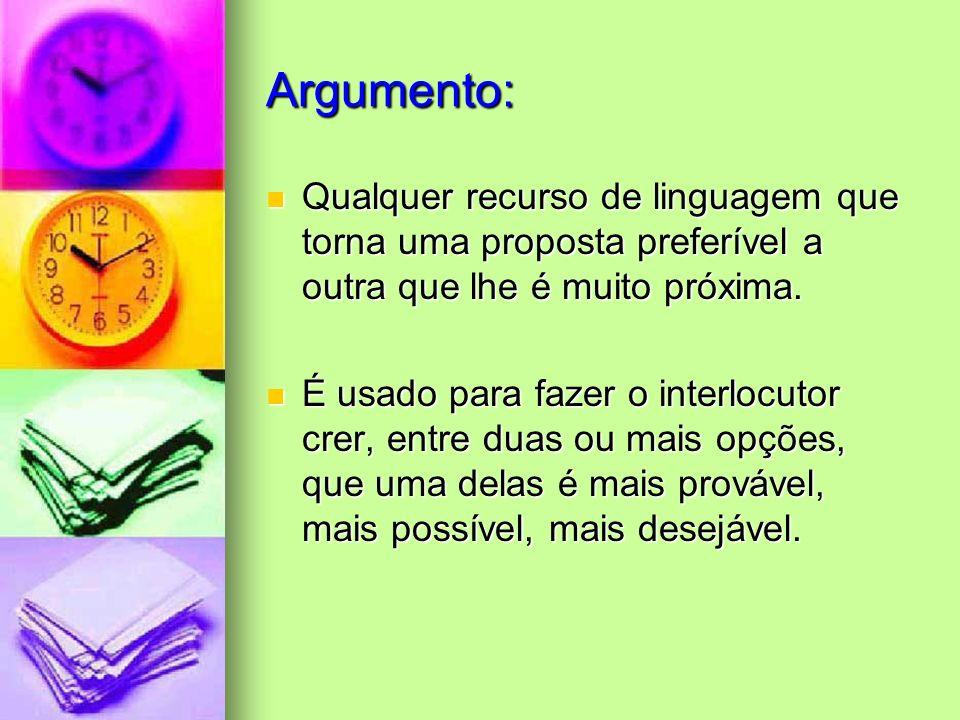 Argumento: Qualquer recurso de linguagem que torna uma proposta preferível a outra que lhe é muito próxima.