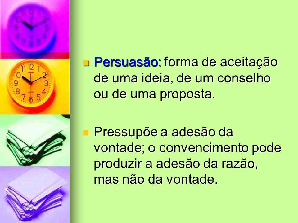 Persuasão: forma de aceitação de uma ideia, de um conselho ou de uma proposta.