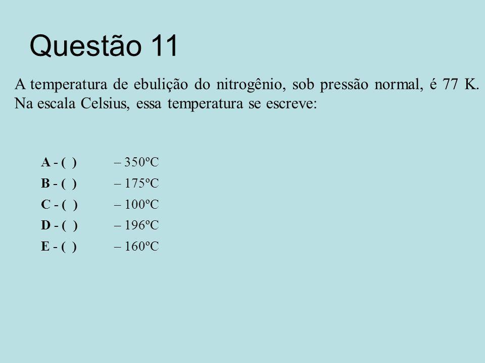 Questão 11 A temperatura de ebulição do nitrogênio, sob pressão normal, é 77 K. Na escala Celsius, essa temperatura se escreve: