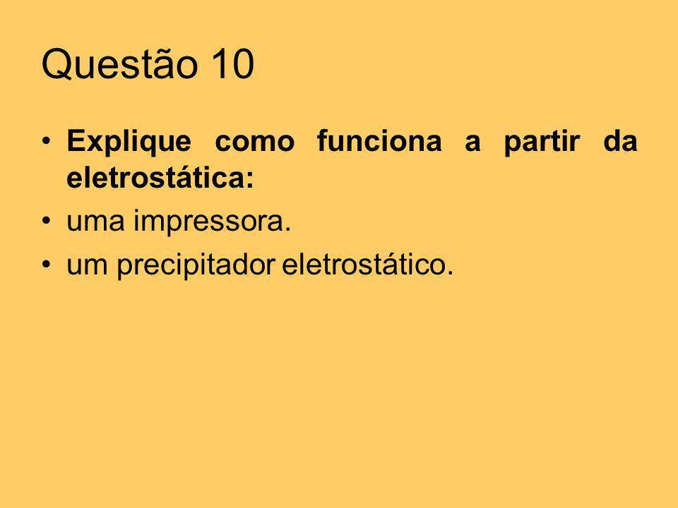 Questão 10 Explique como funciona a partir da eletrostática: