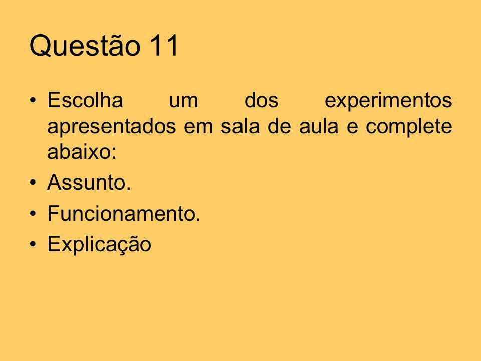 Questão 11Escolha um dos experimentos apresentados em sala de aula e complete abaixo: Assunto. Funcionamento.