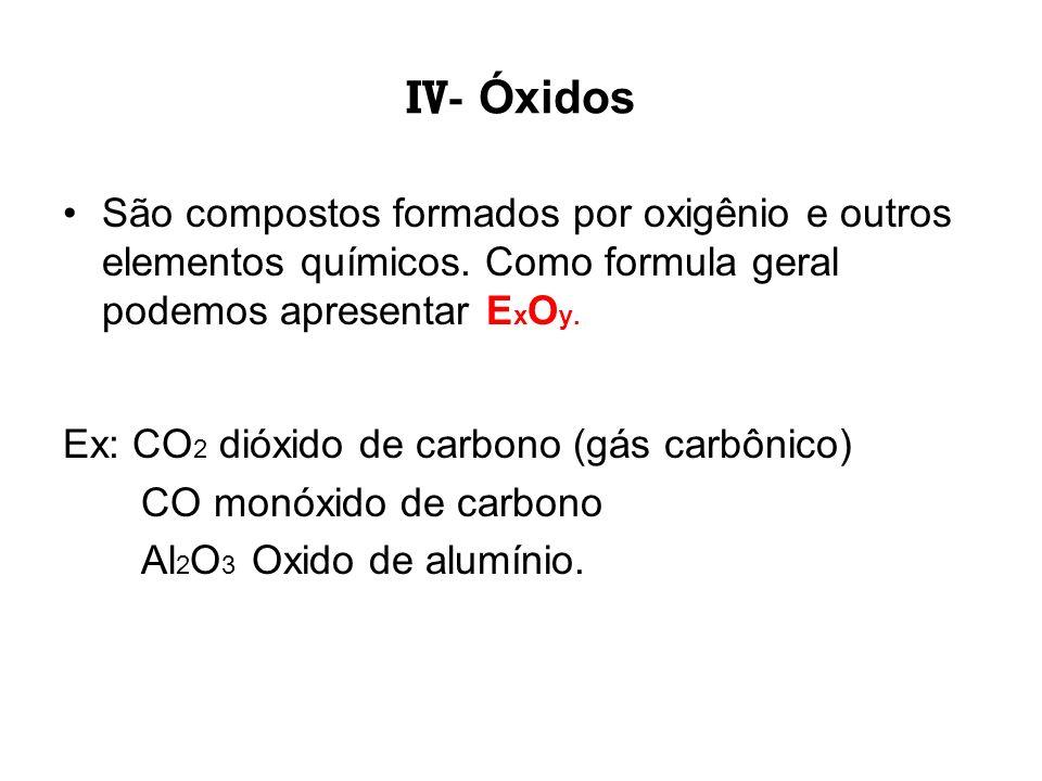 IV- Óxidos São compostos formados por oxigênio e outros elementos químicos. Como formula geral podemos apresentar ExOy.