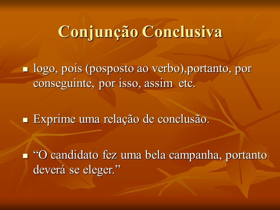 Conjunção Conclusivalogo, pois (posposto ao verbo),portanto, por conseguinte, por isso, assim etc.