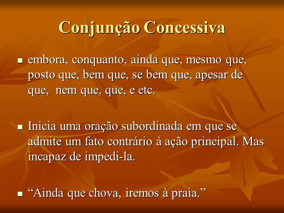 Conjunção Concessivaembora, conquanto, ainda que, mesmo que, posto que, bem que, se bem que, apesar de que, nem que, que, e etc.