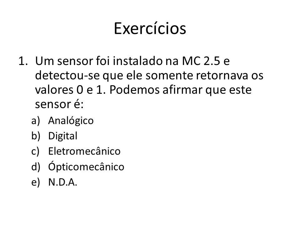 Exercícios Um sensor foi instalado na MC 2.5 e detectou-se que ele somente retornava os valores 0 e 1. Podemos afirmar que este sensor é:
