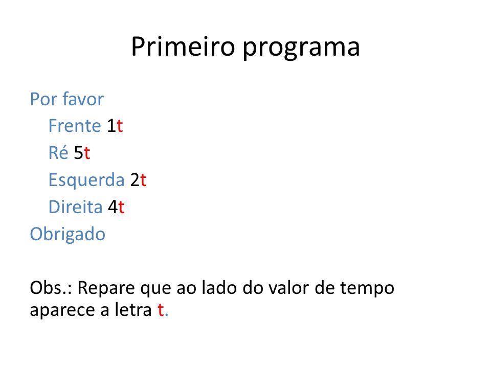 Primeiro programa Por favor Frente 1t Ré 5t Esquerda 2t Direita 4t Obrigado Obs.: Repare que ao lado do valor de tempo aparece a letra t.