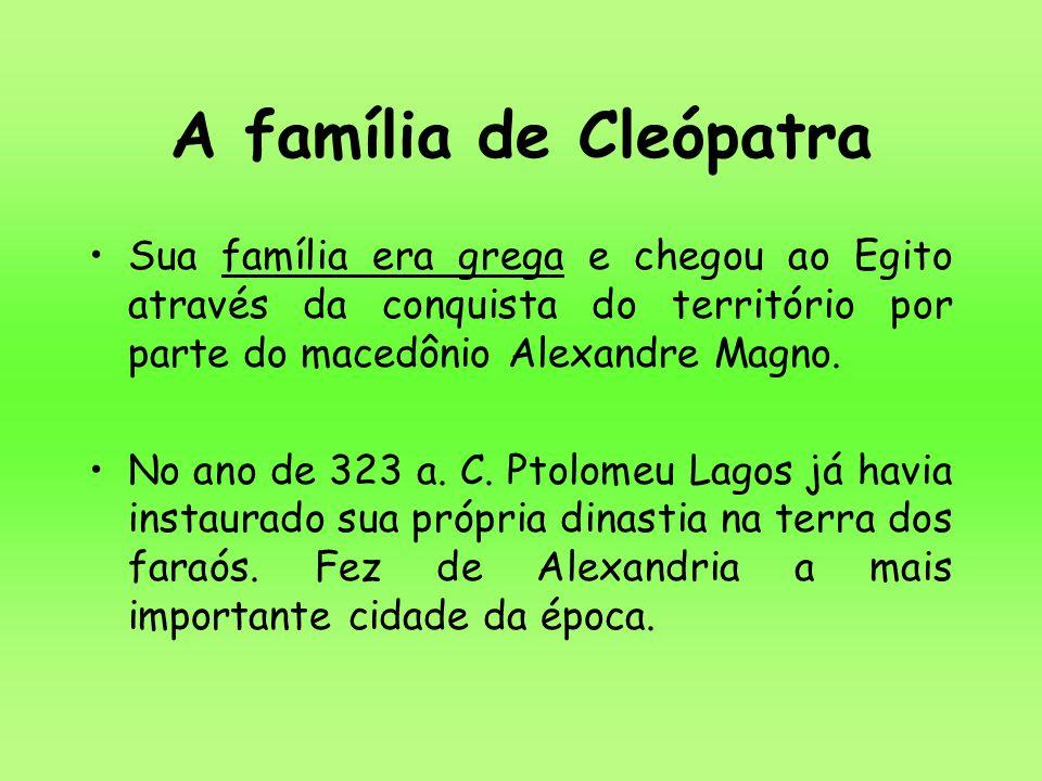 A família de Cleópatra Sua família era grega e chegou ao Egito através da conquista do território por parte do macedônio Alexandre Magno.