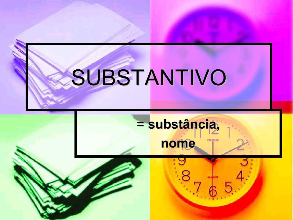 SUBSTANTIVO = substância, nome