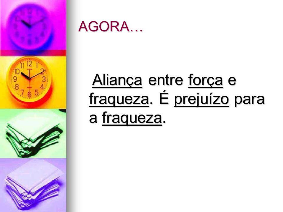 AGORA… Aliança entre força e fraqueza. É prejuízo para a fraqueza.