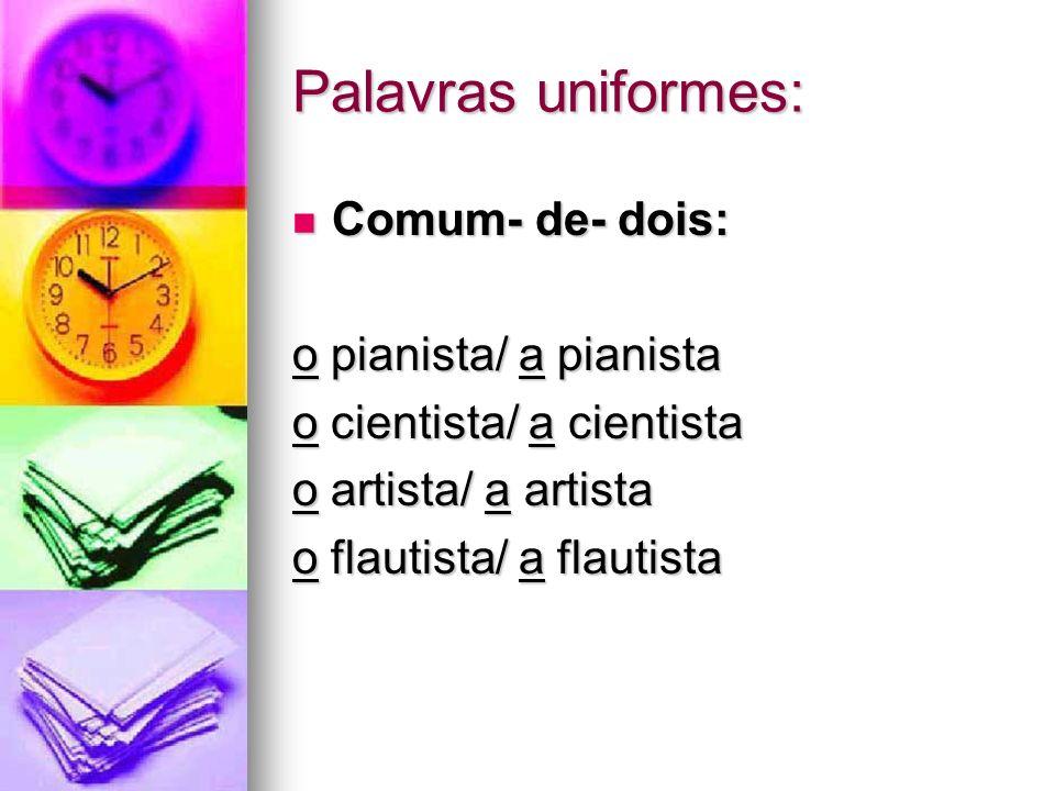 Palavras uniformes: Comum- de- dois: o pianista/ a pianista. o cientista/ a cientista. o artista/ a artista.