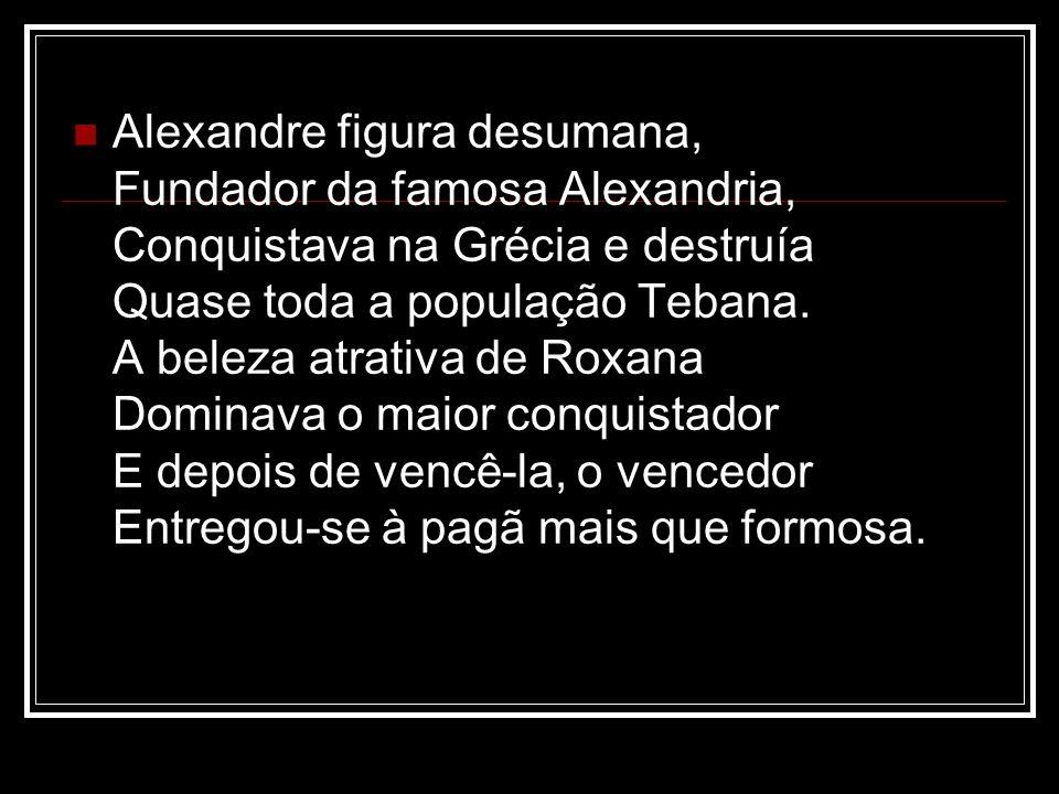 Alexandre figura desumana, Fundador da famosa Alexandria, Conquistava na Grécia e destruía Quase toda a população Tebana.