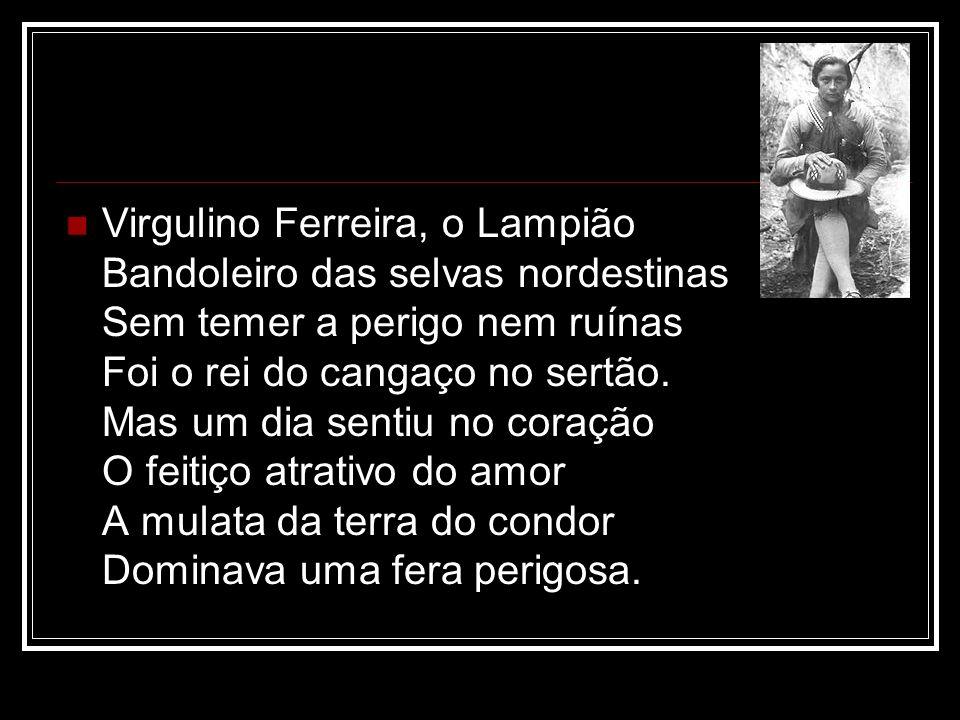 Virgulino Ferreira, o Lampião Bandoleiro das selvas nordestinas Sem temer a perigo nem ruínas Foi o rei do cangaço no sertão.