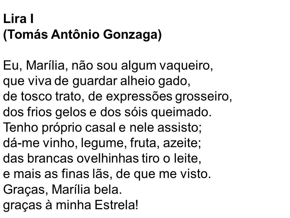 Lira I (Tomás Antônio Gonzaga) Eu, Marília, não sou algum vaqueiro, que viva de guardar alheio gado, de tosco trato, de expressões grosseiro, dos frios gelos e dos sóis queimado.