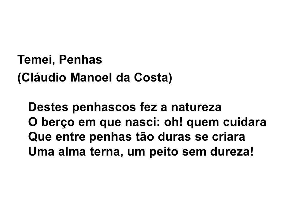 Temei, Penhas (Cláudio Manoel da Costa) Destes penhascos fez a natureza O berço em que nasci: oh.