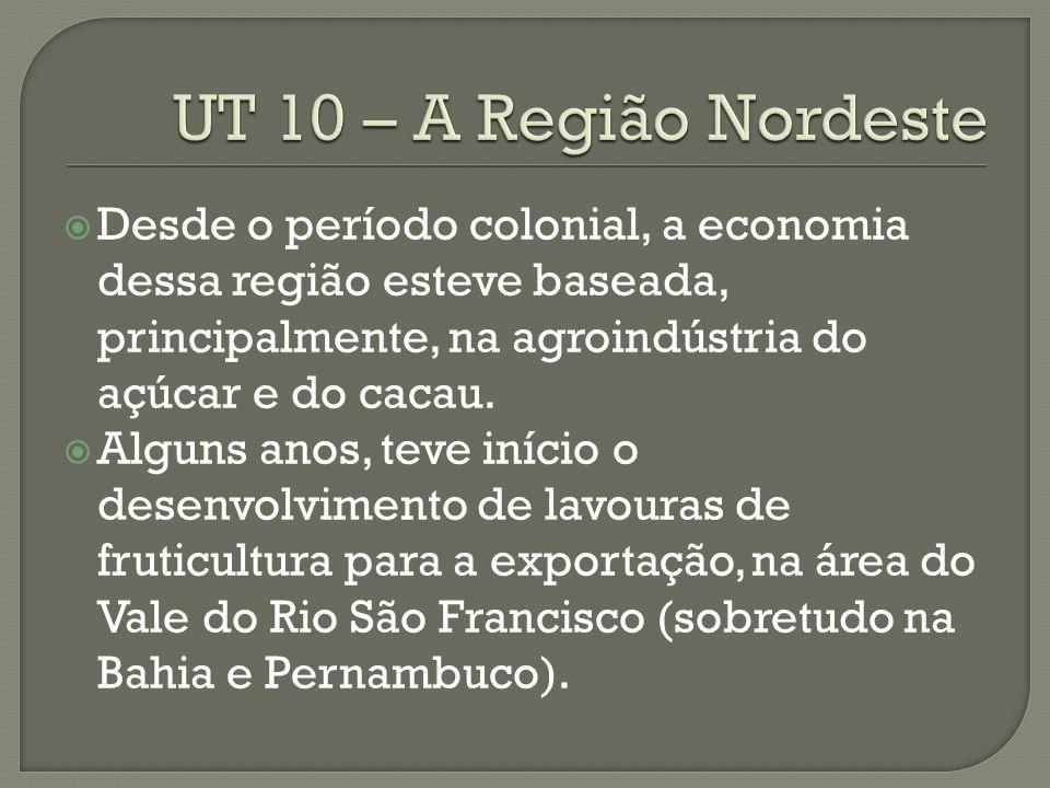 UT 10 – A Região Nordeste Desde o período colonial, a economia dessa região esteve baseada, principalmente, na agroindústria do açúcar e do cacau.