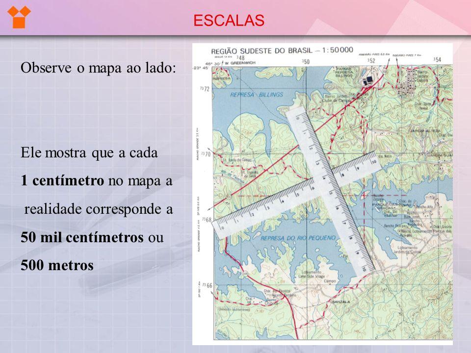ESCALAS Observe o mapa ao lado: Ele mostra que a cada. 1 centímetro no mapa a. realidade corresponde a.