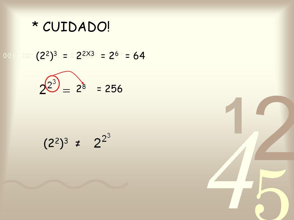* CUIDADO! (22)3 = 22X3 = 26 = 64 28 = 256 (22)3 ≠