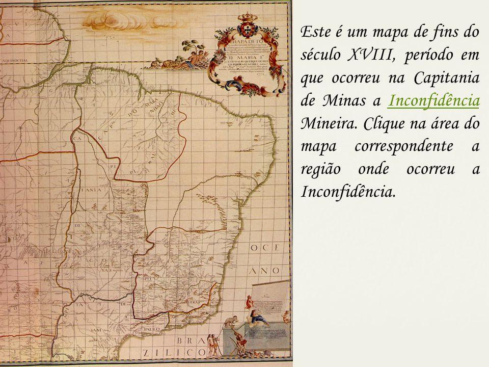 Este é um mapa de fins do século XVIII, período em que ocorreu na Capitania de Minas a Inconfidência Mineira.