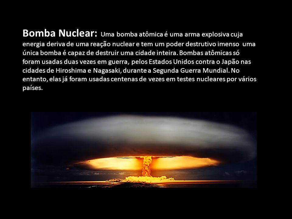 Bomba Nuclear: Uma bomba atômica é uma arma explosiva cuja energia deriva de uma reação nuclear e tem um poder destrutivo imenso uma única bomba é capaz de destruir uma cidade inteira.