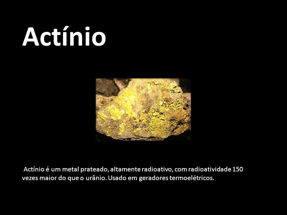Actínio Actínio é um metal prateado, altamente radioativo, com radioatividade 150 vezes maior do que o urânio.