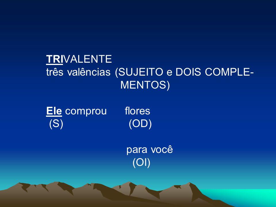 TRIVALENTE três valências (SUJEITO e DOIS COMPLE- MENTOS) Ele comprou flores (S) (OD) para você (OI)