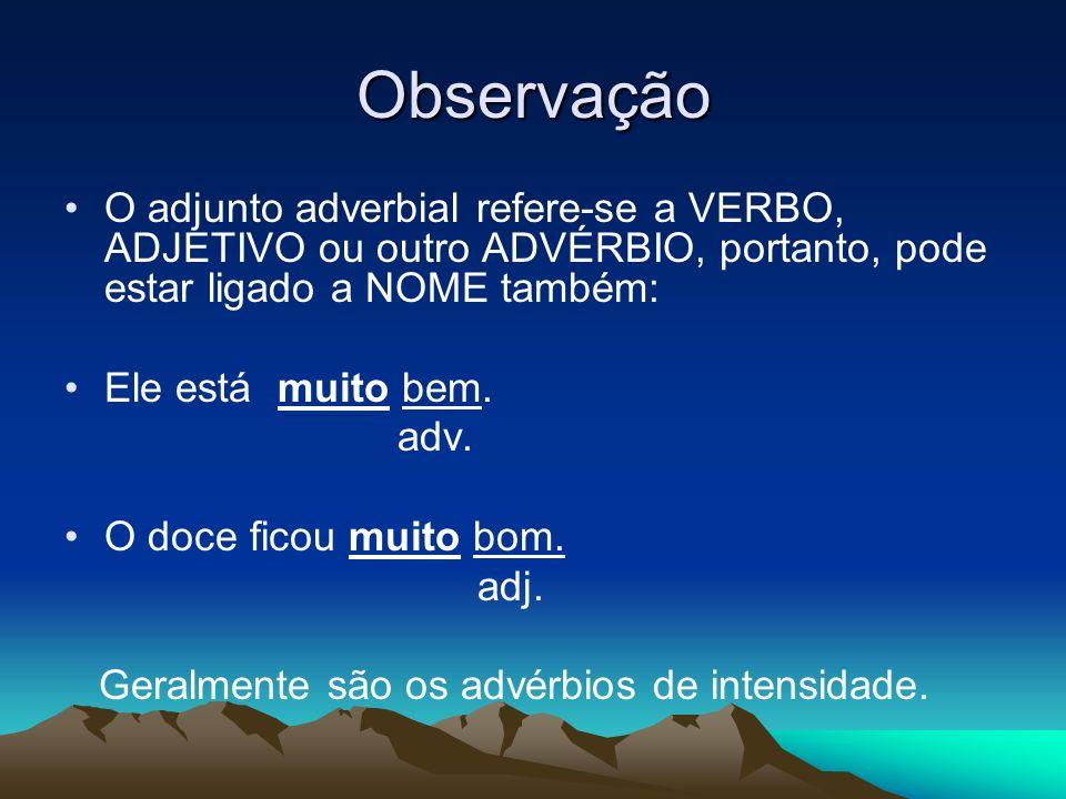 Observação O adjunto adverbial refere-se a VERBO, ADJETIVO ou outro ADVÉRBIO, portanto, pode estar ligado a NOME também: