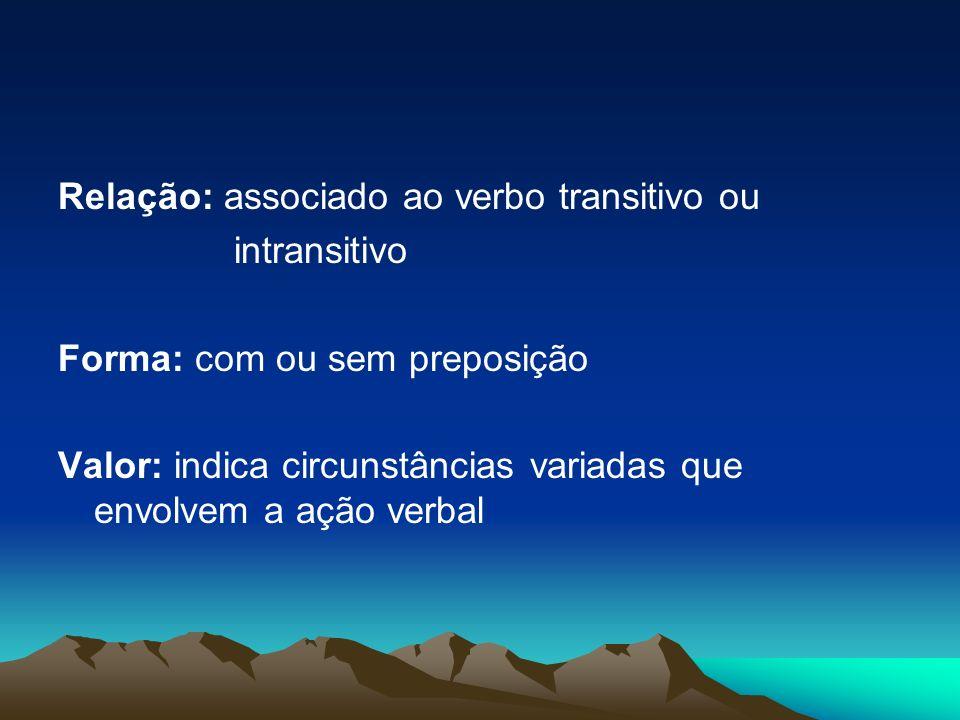Relação: associado ao verbo transitivo ou intransitivo Forma: com ou sem preposição Valor: indica circunstâncias variadas que envolvem a ação verbal