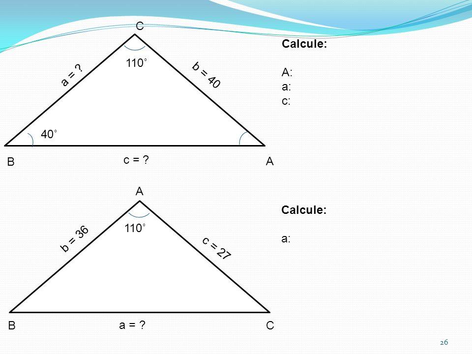 C Calcule: A: a: c: 110˚ a = b = 40 40˚ B c = A A Calcule: a: 110˚ b = 36 c = 27 B a = C