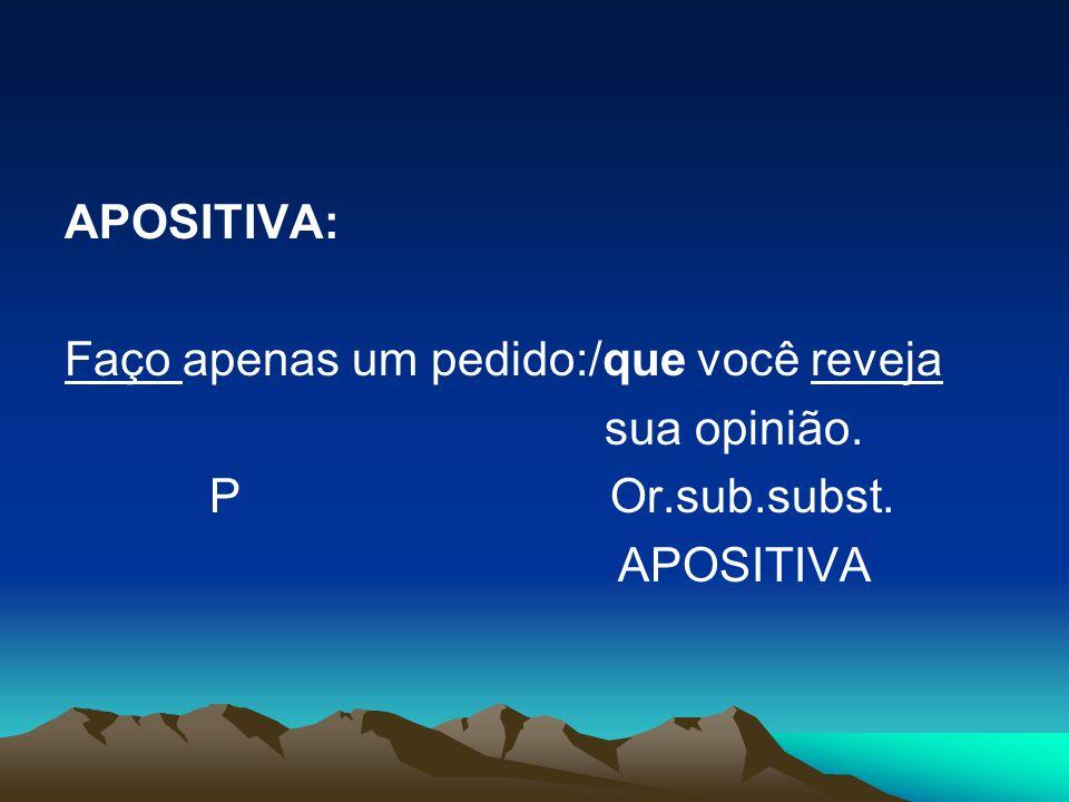 APOSITIVA: Faço apenas um pedido:/que você reveja. sua opinião. P Or.sub.subst.