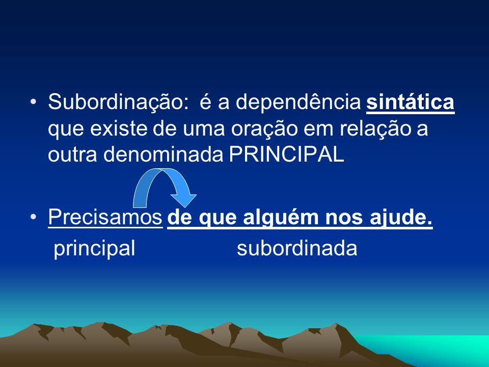 Subordinação: é a dependência sintática que existe de uma oração em relação a outra denominada PRINCIPAL