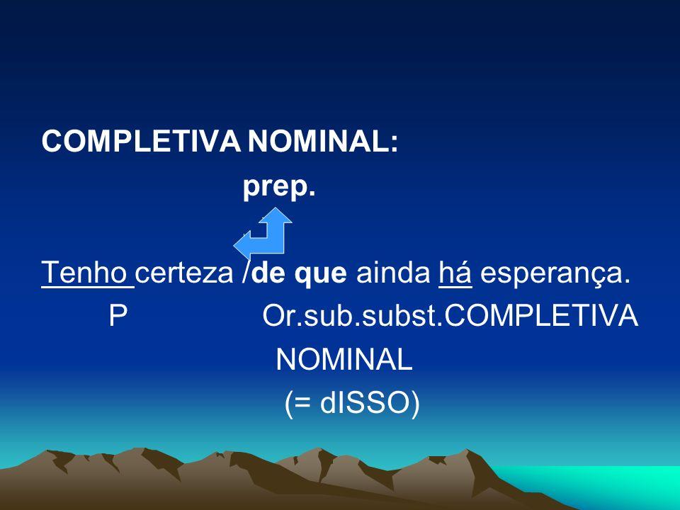 COMPLETIVA NOMINAL: prep. Tenho certeza /de que ainda há esperança. P Or.sub.subst.COMPLETIVA.