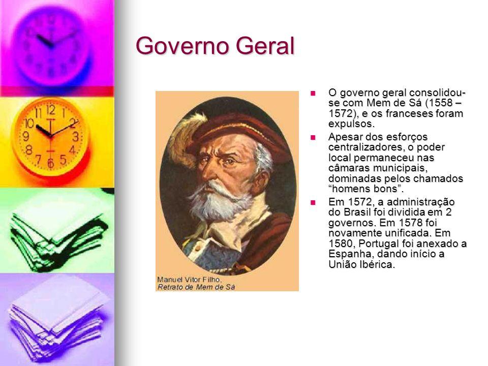 Governo Geral O governo geral consolidou-se com Mem de Sá (1558 – 1572), e os franceses foram expulsos.