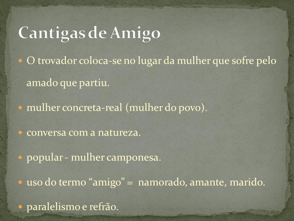 Cantigas de Amigo O trovador coloca-se no lugar da mulher que sofre pelo amado que partiu. mulher concreta-real (mulher do povo).